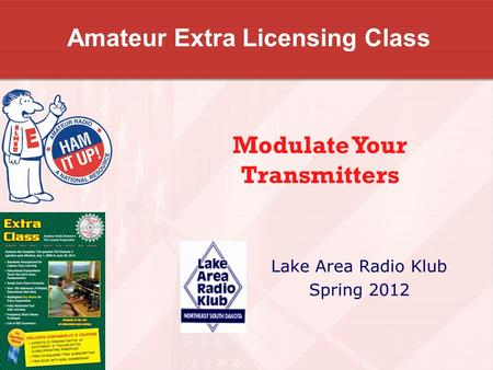 Amateur Extra Licensing Class Lake Area Radio Klub Spring 2012 <strong>Modulate</strong> Your Transmitters.