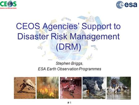 # 1 CEOS Agencies' Support to Disaster Risk Management (DRM) Stephen Briggs, ESA Earth Observation Programmes.