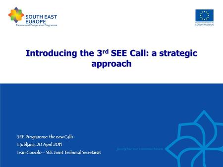Introducing the 3 rd SEE Call: a strategic approach SEE Programme: the new Calls Ljubljana, 20 April 2011 Ivan Curzolo – SEE Joint Technical Secretariat.