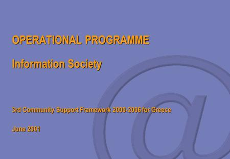 OPERATIONAL PROGRAMME Information Society 3rd Community Support Framework 2000-2006 for Greece June 2001.