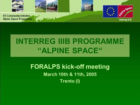"INTERREG IIIB PROGRAMME ""ALPINE SPACE"" FORALPS kick-off meeting March 10th & 11th, 2005 Trento (I)"