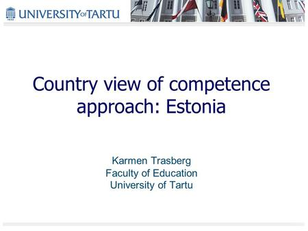 Country view of competence approach: Estonia Karmen Trasberg Faculty of Education University of Tartu.