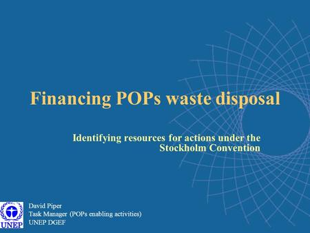 Financing POPs waste disposal Identifying resources for actions under the Stockholm Convention David Piper Task Manager (POPs enabling activities) UNEP.