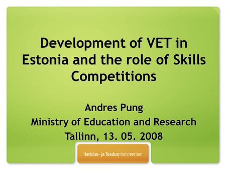 Development of VET in Estonia and the role of Skills Competitions Andres Pung Ministry of Education and Research Tallinn, 13. 05. 2008.