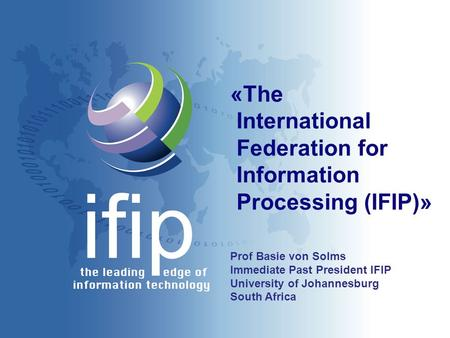 «The International Federation for Information Processing (IFIP)» Prof Basie von Solms Immediate Past President IFIP University of Johannesburg South Africa.