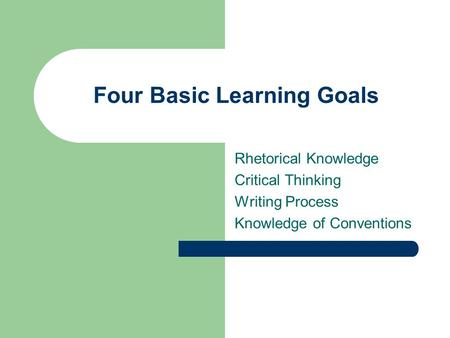 Four Basic Learning Goals Rhetorical Knowledge Critical Thinking Writing Process Knowledge of Conventions.