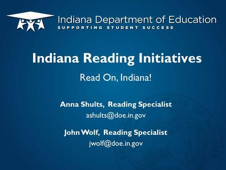 Read On, Indiana! Anna Shults, Reading Specialist John Wolf, Reading Specialist Indiana Reading Initiatives.