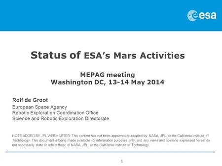 1 Status of ESA's <strong>Mars</strong> Activities MEPAG meeting Washington DC, 13-14 May 2014 Rolf de Groot European Space Agency Robotic Exploration Coordination Office.