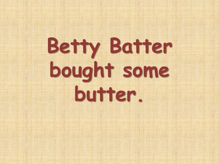 Betty Batter bought some butter.. butter butter cheese cheese pineapple pineapple porridge porridge fish soup fish soup noodles noodles cabbage cabbage.