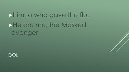 DOL  him to who gave the flu.  He are me, the Masked avenger.