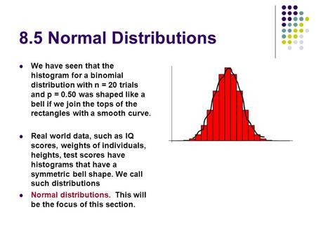 8.5 Normal Distributions We have seen that the histogram for a binomial distribution with n = 20 trials and p = 0.50 was shaped like a bell if we join.