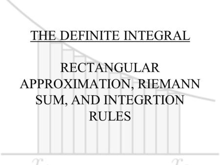 THE DEFINITE INTEGRAL RECTANGULAR APPROXIMATION, RIEMANN SUM, AND INTEGRTION RULES.