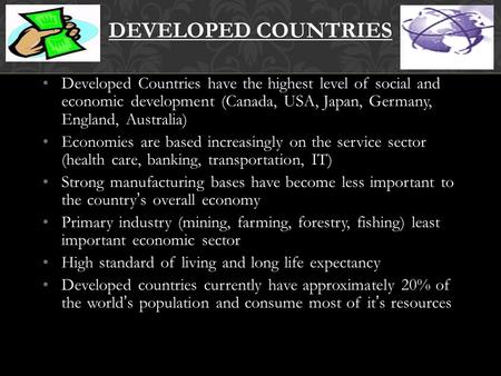 Developed Countries have the highest level of social and economic development (Canada, USA, Japan, Germany, England, Australia) Economies are based increasingly.