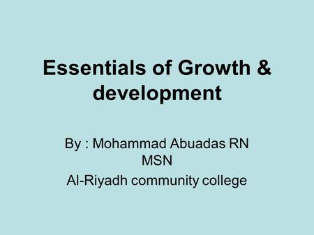 Essentials of Growth & development By : Mohammad Abuadas RN MSN Al-Riyadh community college.