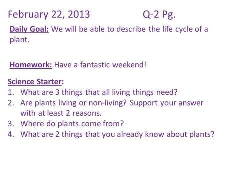 February 22, 2013Q-2 Pg. Daily Goal: We will be able to describe the life cycle of a plant. Homework: Have a fantastic weekend! Science Starter: 1.What.