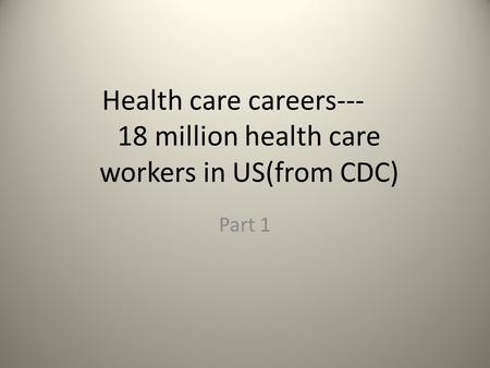 Health care careers--- 18 million health care workers in US(from CDC) Part 1.