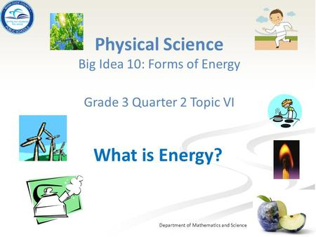 Department of Mathematics and Science Physical Science Big Idea 10: Forms of Energy Grade 3 Quarter 2 Topic VI What is Energy?