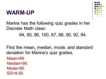 WARM-UP Marina has the following quiz grades in her Discrete Math class: 84, 90, 96, 100, 67, 88, 90, 92, 94. Find the mean, median, mode, and standard.