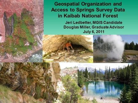 Geospatial Organization and Access to Springs Survey Data in Kaibab National Forest Jeri Ledbetter, MGIS Candidate Douglas Miller, Graduate Advisor July.