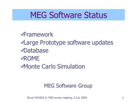 Shuei MEG review meeting, 2 July 20041 MEG Software Status MEG Software Group Framework Large Prototype software updates Database ROME Monte Carlo.