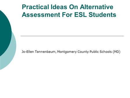 Practical Ideas On Alternative Assessment For ESL Students Jo-Ellen Tannenbaum, Montgomery County Public Schools (MD)