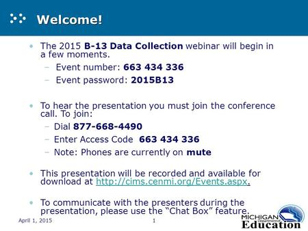 April 1, 20151 Welcome! The 2015 B-13 Data Collection webinar will begin in a few moments. –Event number: 663 434 336 –Event password: 2015B13 To hear.