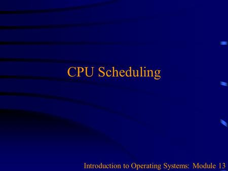 CPU Scheduling Introduction to Operating Systems: Module 13.