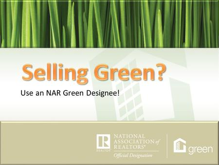 Use an NAR Green Designee!. NAR stands for the National Association of REALTORS®. In order for one to be considered a REALTOR®, he/she must be a member.