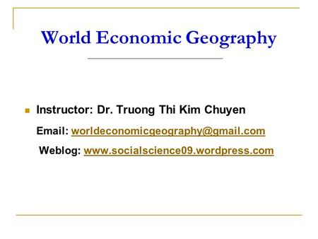 World Economic Geography Instructor: Dr. Truong Thi Kim Chuyen   Weblog: