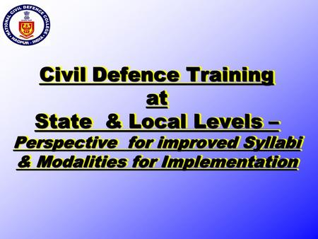 Civil Defence Training at State & Local Levels – Perspective for improved Syllabi & Modalities for Implementation.