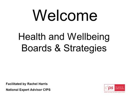 Welcome Health and Wellbeing Boards & Strategies Facilitated by Rachel Harris National Expert Advisor CfPS.