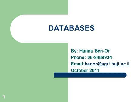 1 DATABASES By: Hanna Ben-Or Phone: 08-9489934 October 2011.
