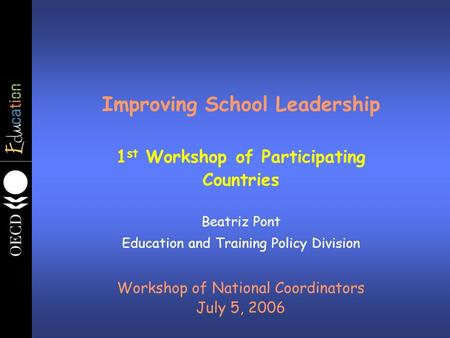 Improving School Leadership 1 st Workshop of Participating Countries Beatriz Pont Education and Training Policy Division Workshop of National Coordinators.