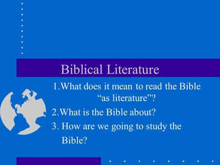 "Biblical Literature 1.What does it mean to read the Bible ""as literature""? 2.What is the Bible about? 3. How are we going to study the Bible?"