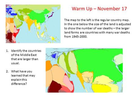 Warm Up – November 17 The map to the left is the regular country map. In the one below the size of the land is adjusted to show the number of war deaths.
