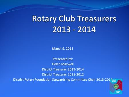March 9, 2013 Presented by: Helen Maxwell District Treasurer 2013-2014 District Treasurer 2011-2012 District Rotary Foundation Stewardship Committee Chair.