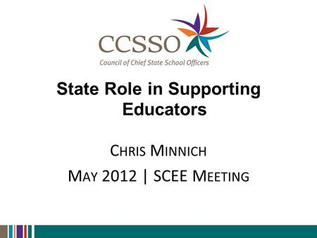 State Role in Supporting Educators C HRIS M INNICH M AY 2012 | SCEE M EETING.