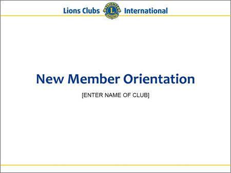 New Member Orientation [ENTER NAME OF CLUB]. 2Lions Clubs InternationalNew Member Orientation Who Lions Are Lions are men and women dedicated to serving.