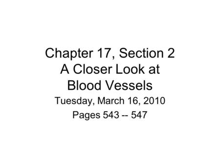 Chapter 17, Section 2 A Closer Look at Blood Vessels Tuesday, March 16, 2010 Pages 543 -- 547.