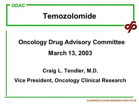 ODAC SCHERING-PLOUGH RESEARCH INSTITUTE 1 Temozolomide Oncology Drug Advisory Committee March 13, 2003 Craig L. Tendler, M.D. Vice President, Oncology.