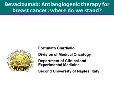 Bevacizumab: Antiangiogenic therapy for breast cancer: where do we stand? Fortunato Ciardiello Division of Medical Oncology, Department of Clinical and.