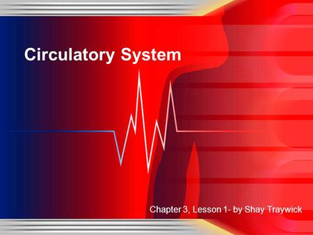 Circulatory System Chapter 3, Lesson 1- by Shay Traywick.
