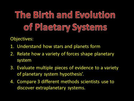 Objectives: 1.Understand how stars and planets form 2.Relate how a variety of forces shape planetary system 3.Evaluate multiple pieces of evidence to a.