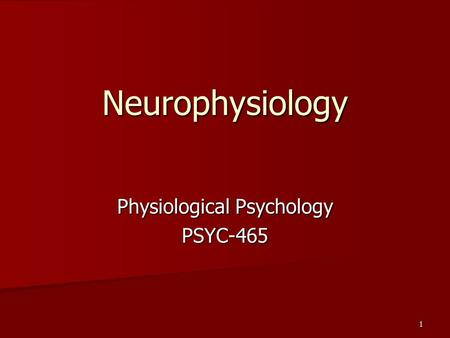 Physiological Psychology PSYC-465 1 Neurophysiology.