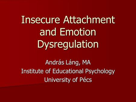Insecure Attachment and Emotion Dysregulation András Láng, MA Institute of Educational Psychology University of Pécs.