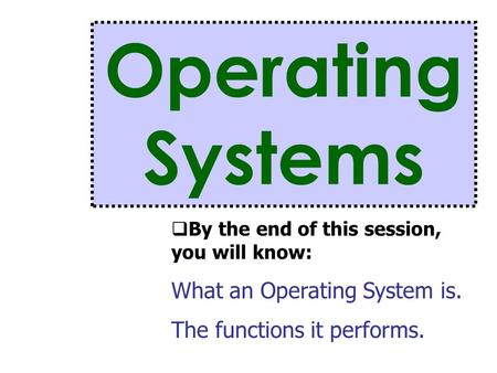 Operating Systems  By the end of this session, you will know: What an Operating System is. The functions it performs.