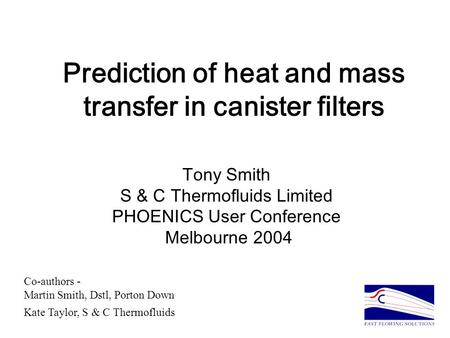 Prediction of heat and mass transfer in canister filters Tony Smith S & C Thermofluids Limited PHOENICS User Conference Melbourne 2004 Co-authors - Martin.