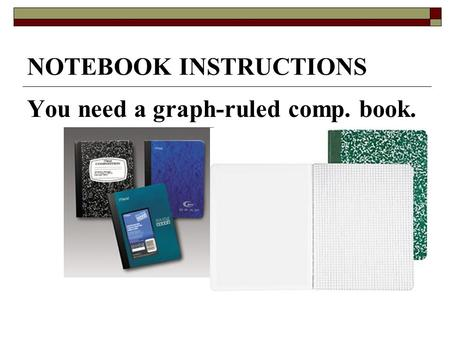 NOTEBOOK INSTRUCTIONS You need a graph-ruled comp. book.