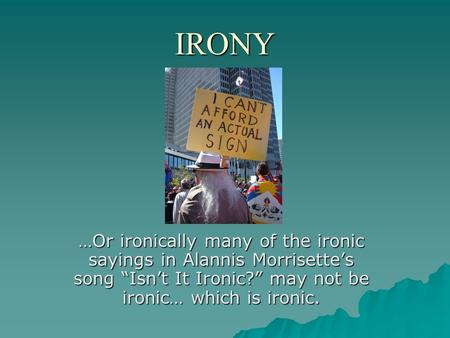 "IRONY …Or ironically many of the ironic sayings in Alannis Morrisette's song ""Isn't It Ironic?"" may not be ironic… which is ironic."