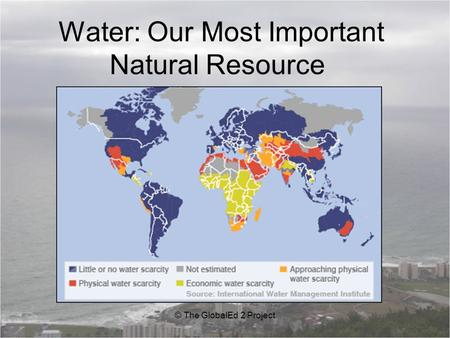 Water: Our Most Important Natural Resource © The GlobalEd 2 Project.
